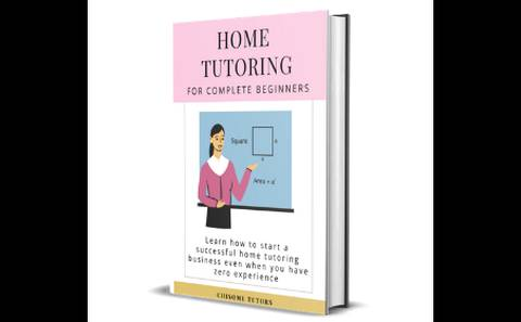 Home Tutoring For Complete Beginners: Learn how to start a home tutoring business even if you have zero experience