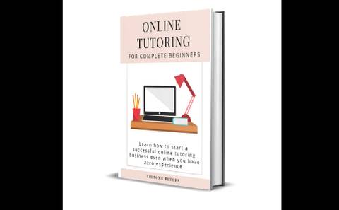 Online tutoring for complete beginners: Learn how to start an online tutoring business even if you have zero experience