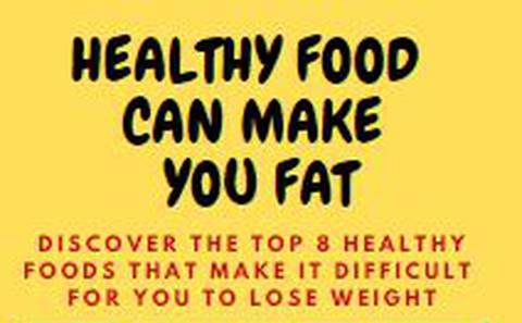 HEALTHY FOOD CAN MAKE YOU FAT