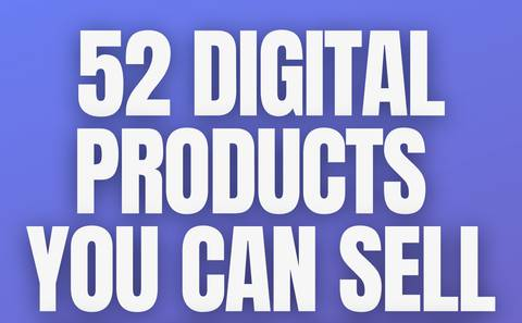 52 Digital Products you can sell (to 10x your income)