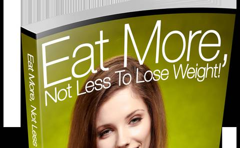 Eat More, Not Less To Lose Weight! Build Your Health And Your Body By Eating Right, Not Less!