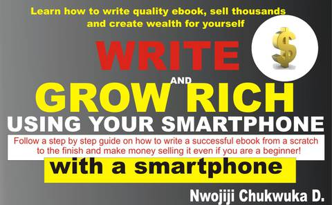WRITE AND GROW RICH USING YOUR SMARTPHONE: Learn how to write quality ebook, sell thousands and create wealth for yourself