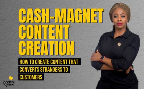 CASH-MAGNET CONTENT CREATION: How to create content that turns strangers to customers